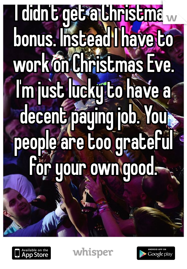 I didn't get a Christmas bonus. Instead I have to work on Christmas Eve. I'm just lucky to have a decent paying job. You people are too grateful for your own good.