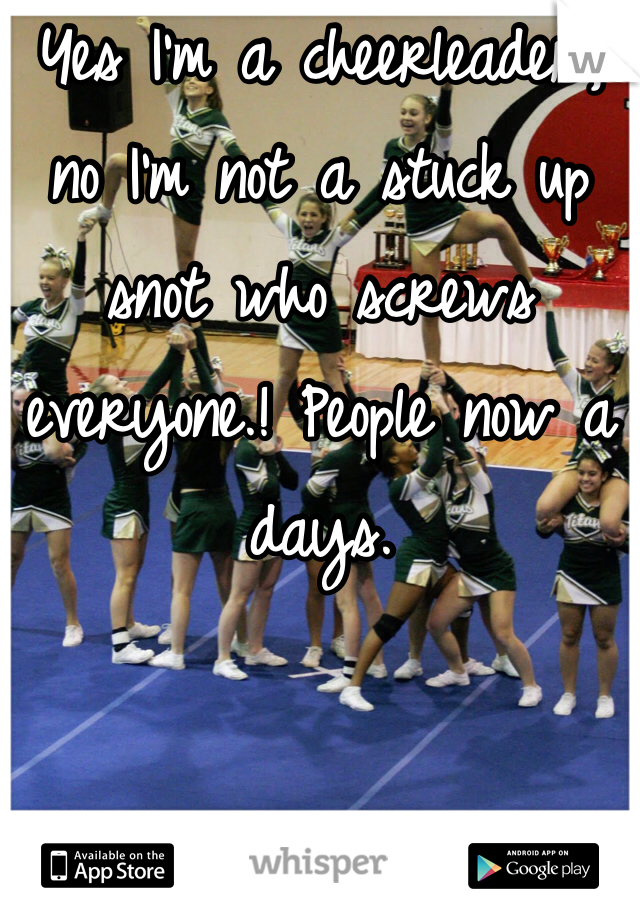 Yes I'm a cheerleader, no I'm not a stuck up snot who screws everyone.! People now a days.
