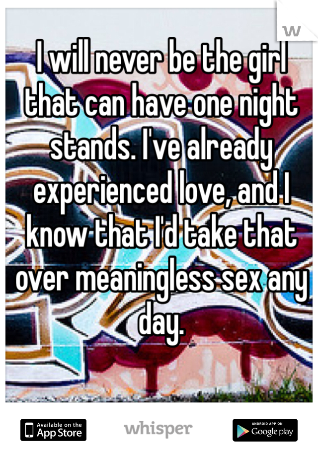I will never be the girl that can have one night stands. I've already experienced love, and I know that I'd take that over meaningless sex any day.