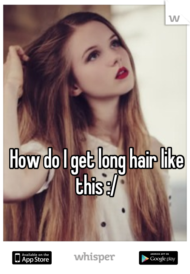 How do I get long hair like this :/