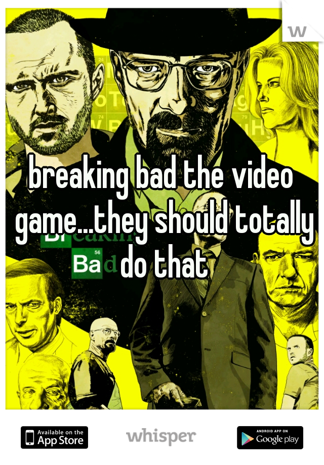 breaking bad the video game...they should totally do that