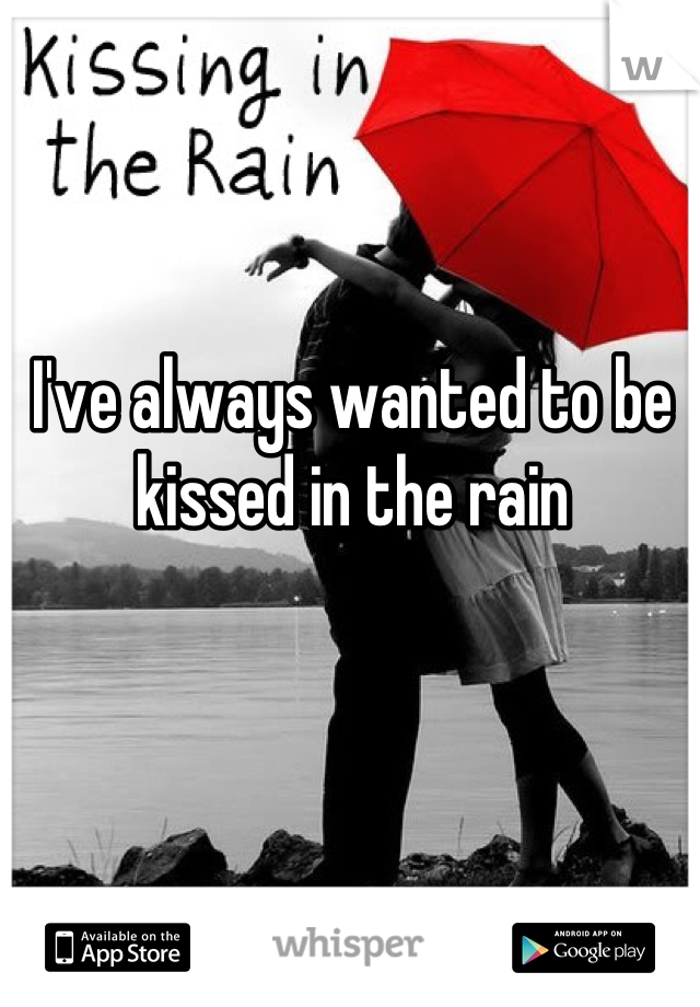 I've always wanted to be kissed in the rain