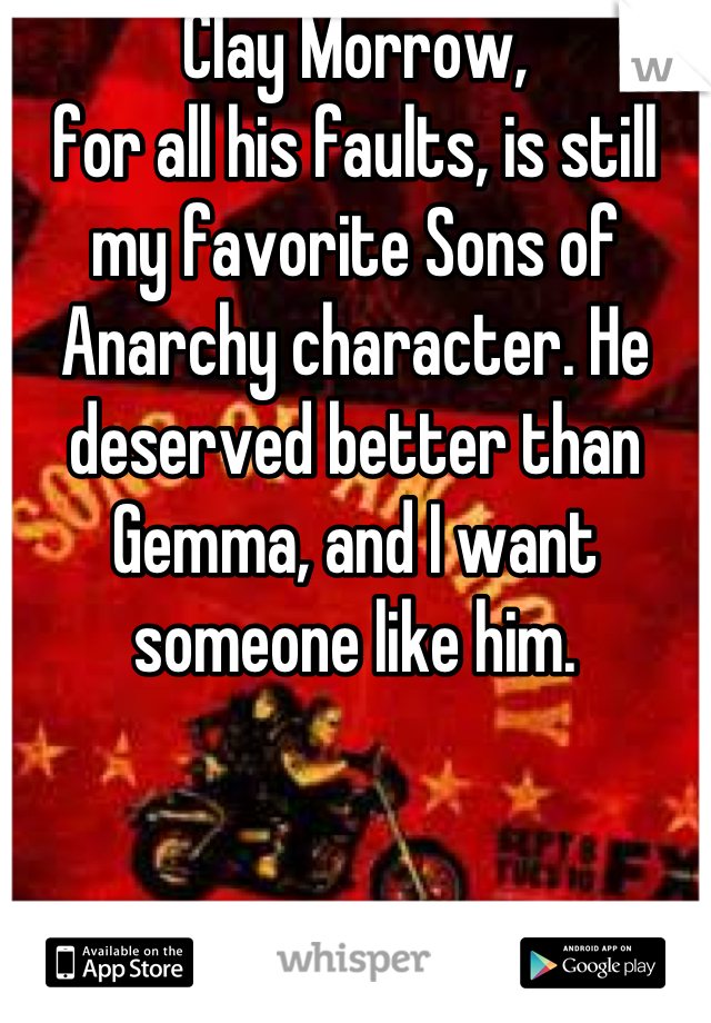 Clay Morrow,  for all his faults, is still my favorite Sons of Anarchy character. He deserved better than Gemma, and I want someone like him.