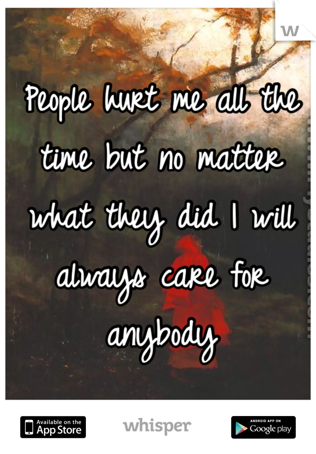 People hurt me all the time but no matter what they did I will always care for anybody