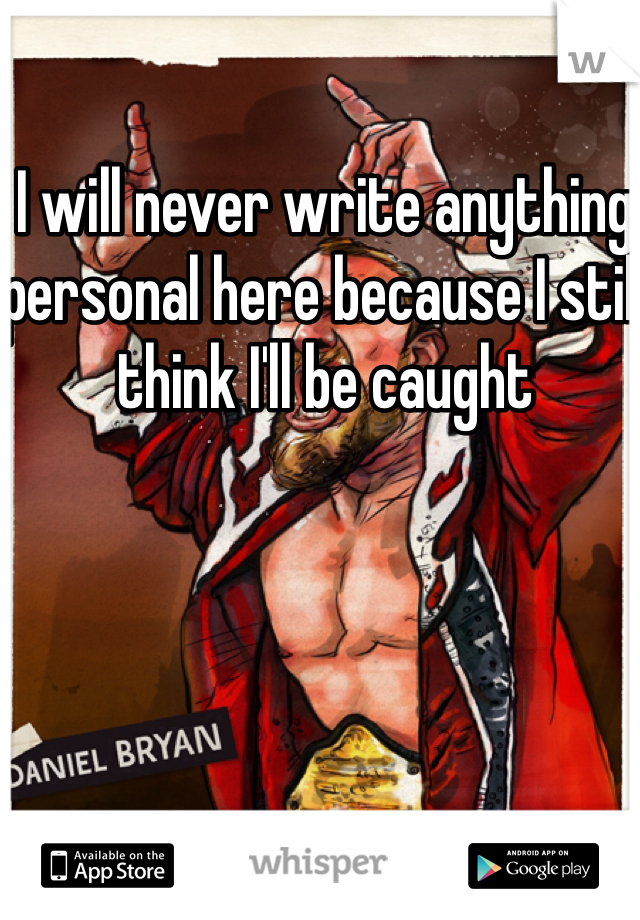 I will never write anything personal here because I still think I'll be caught
