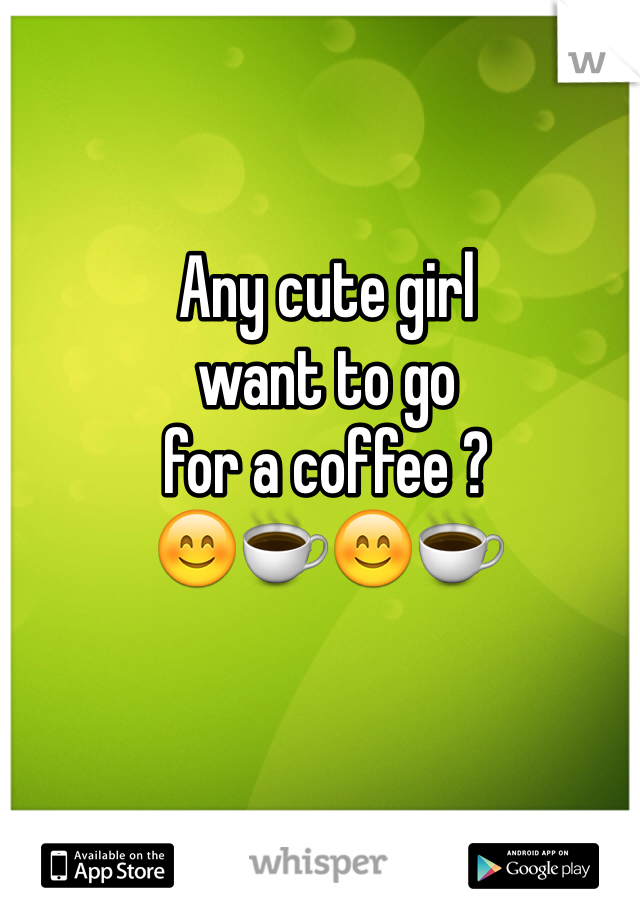 Any cute girl  want to go  for a coffee ?  😊☕️😊☕️
