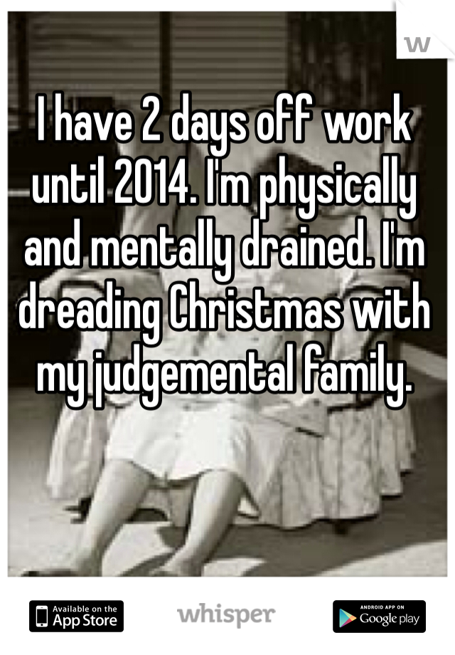 I have 2 days off work until 2014. I'm physically and mentally drained. I'm dreading Christmas with my judgemental family.