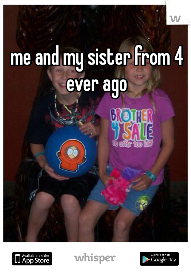 me and my sister from 4 ever ago