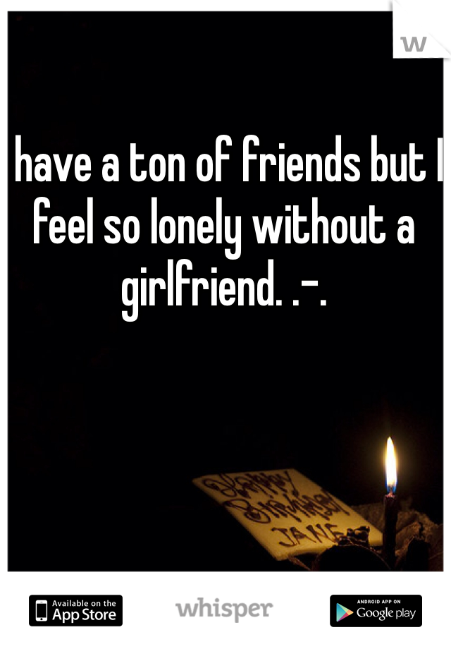 I have a ton of friends but I feel so lonely without a girlfriend. .-.