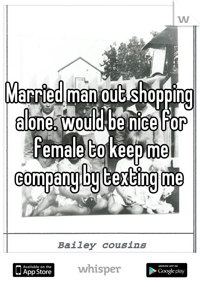 Married man out shopping alone. would be nice for female to keep me company by texting me