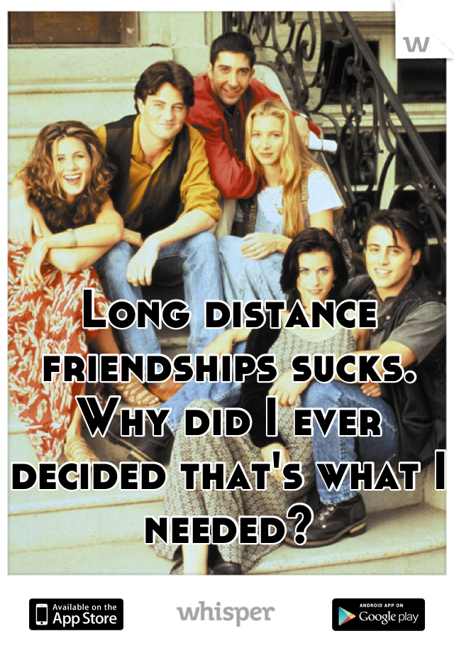 Long distance friendships sucks. Why did I ever decided that's what I needed?