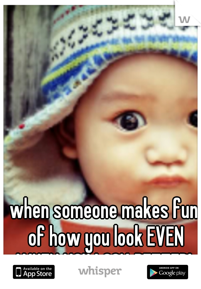 when someone makes fun of how you look EVEN WHEN YOU LOOK BETTER!