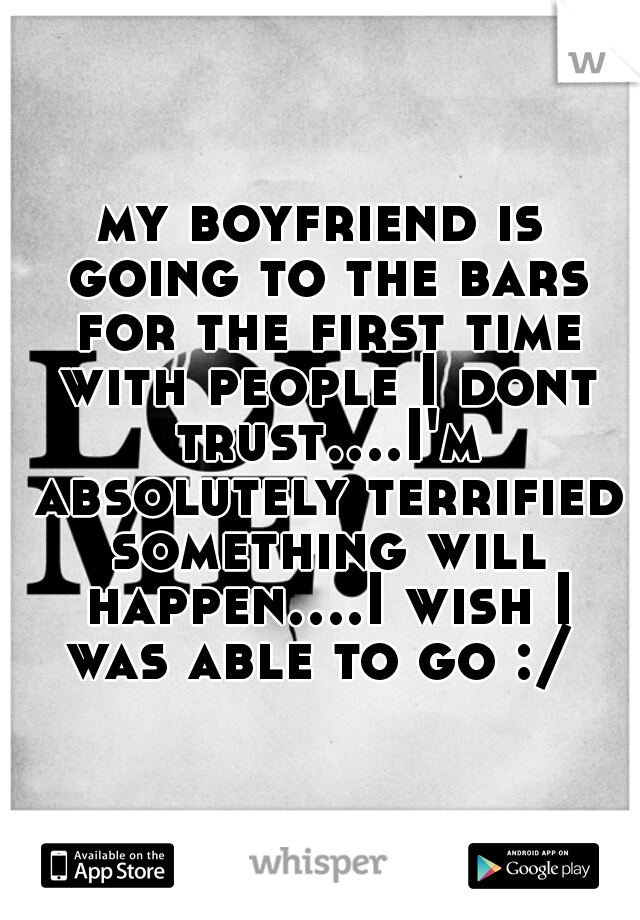 my boyfriend is going to the bars for the first time with people I dont trust....I'm absolutely terrified something will happen....I wish I was able to go :/