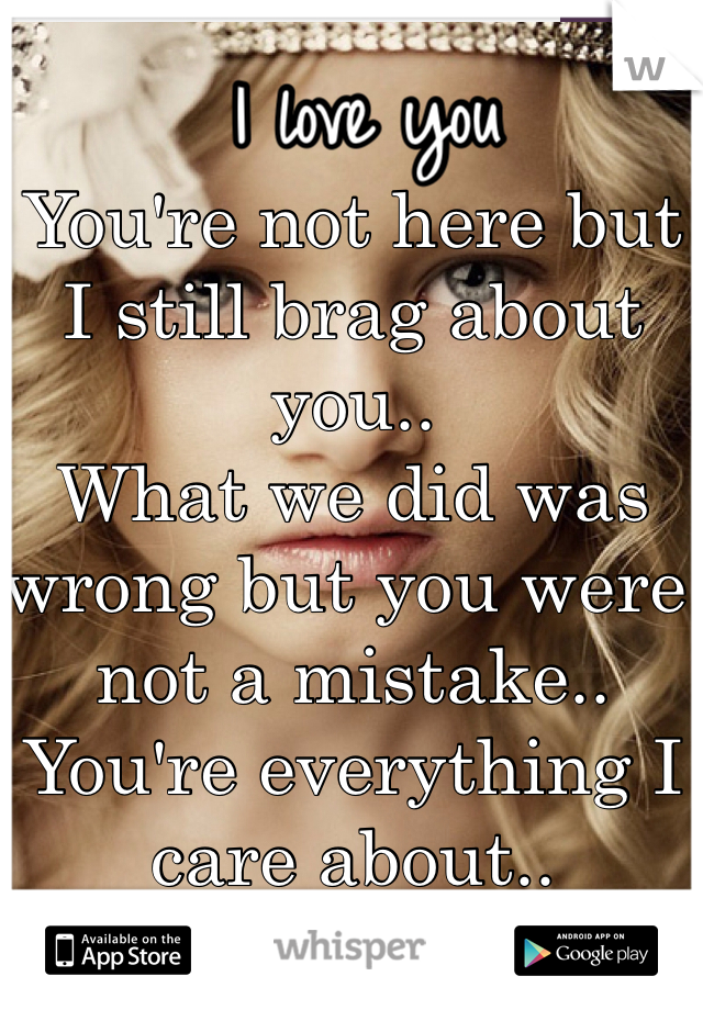 You're not here but I still brag about you.. What we did was wrong but you were not a mistake.. You're everything I care about..