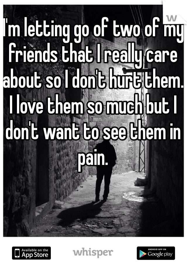 I'm letting go of two of my friends that I really care about so I don't hurt them. I love them so much but I don't want to see them in pain.