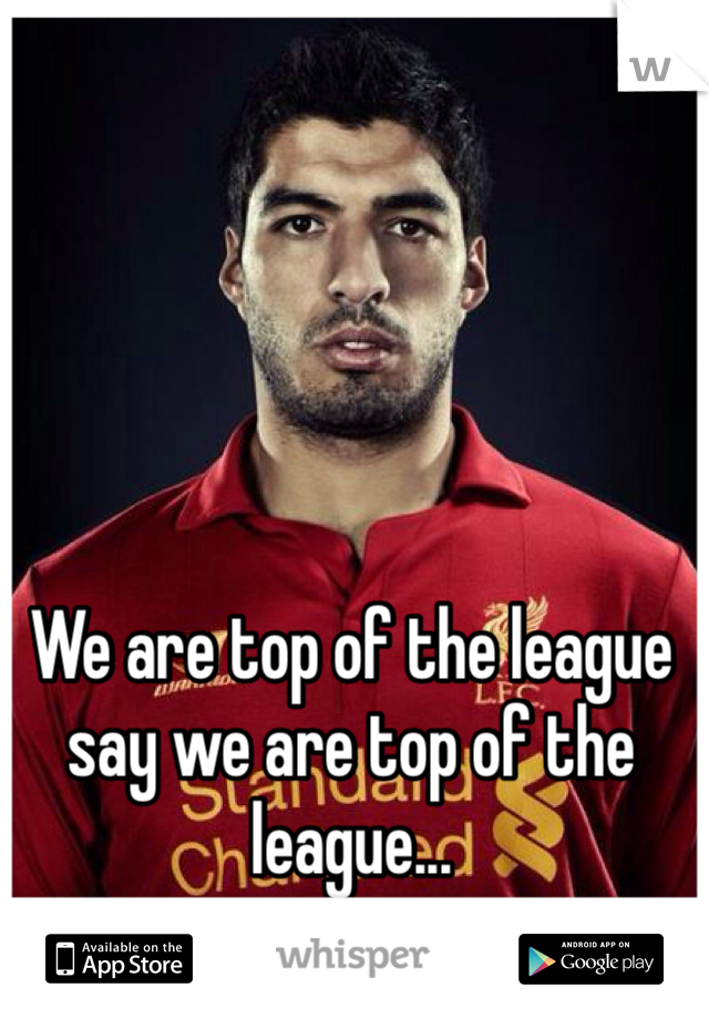 We are top of the league say we are top of the league...