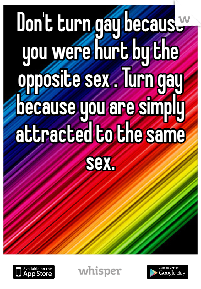 Don't turn gay because you were hurt by the opposite sex . Turn gay because you are simply attracted to the same sex.