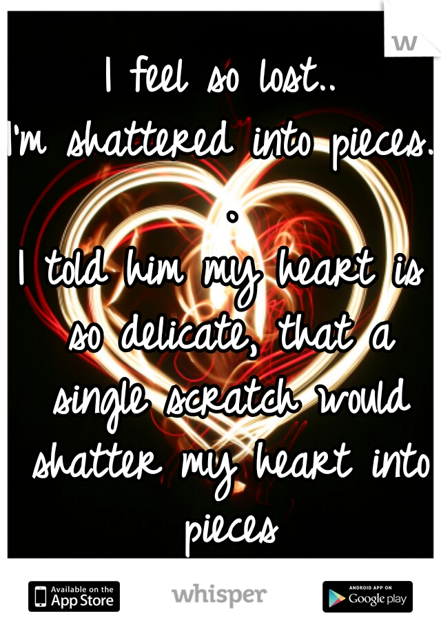 I feel so lost.. I'm shattered into pieces. . I told him my heart is so delicate, that a single scratch would shatter my heart into pieces