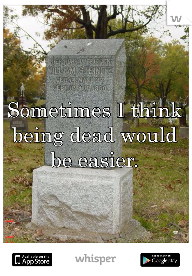 Sometimes I think being dead would be easier.