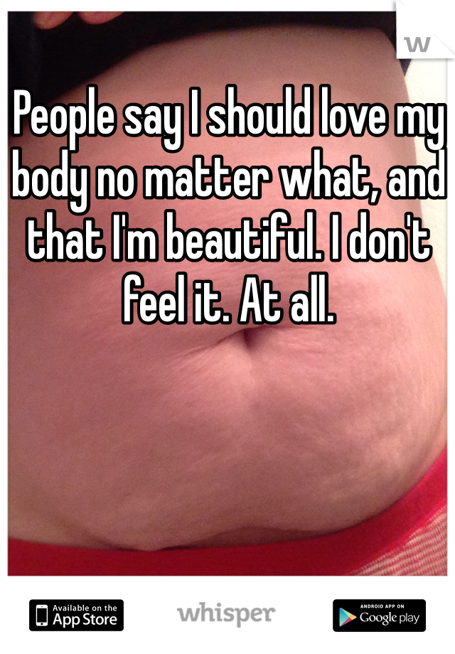 People say I should love my body no matter what, and that I'm beautiful. I don't feel it. At all.