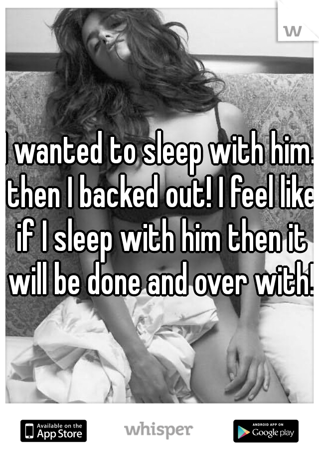 I wanted to sleep with him. then I backed out! I feel like if I sleep with him then it will be done and over with!