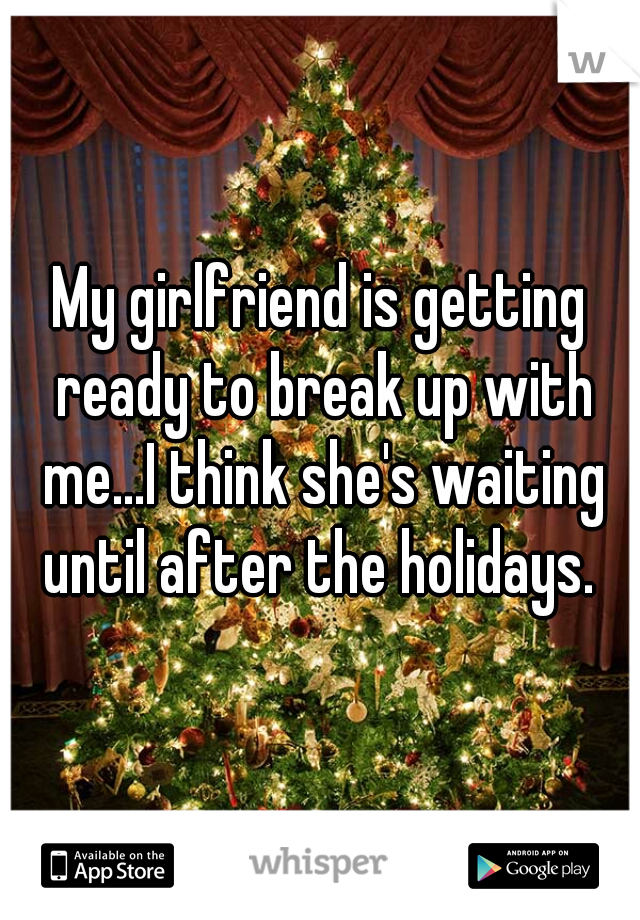 My girlfriend is getting ready to break up with me...I think she's waiting until after the holidays.