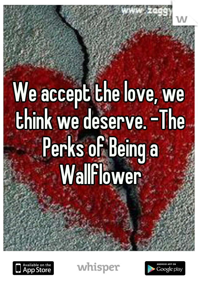 We accept the love, we think we deserve. -The Perks of Being a Wallflower