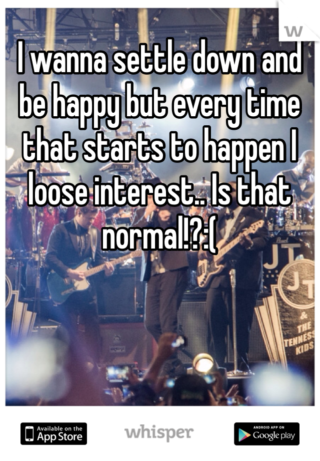 I wanna settle down and be happy but every time that starts to happen I loose interest.. Is that normal!?:(