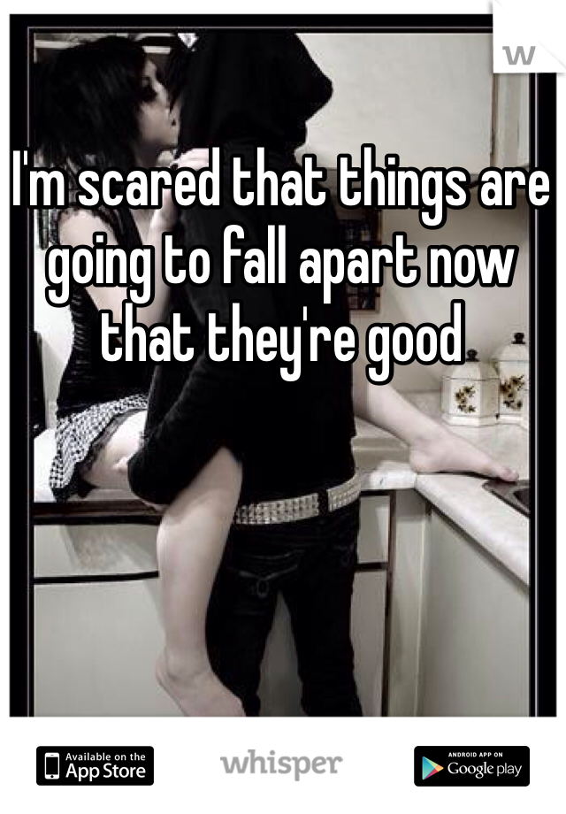 I'm scared that things are going to fall apart now that they're good