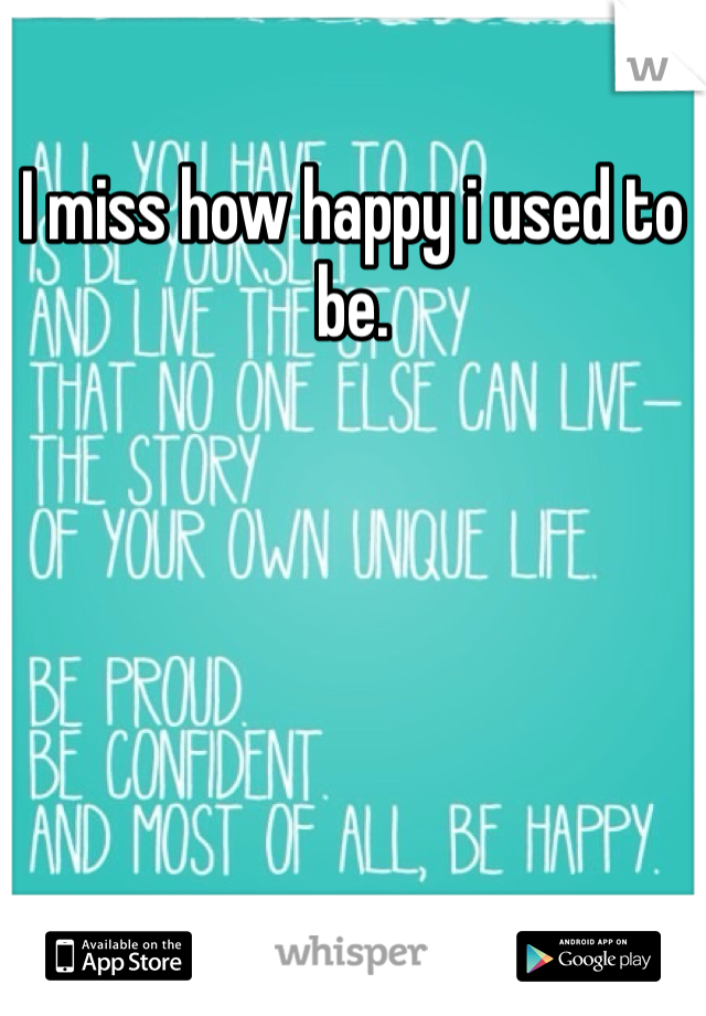 I miss how happy i used to be.