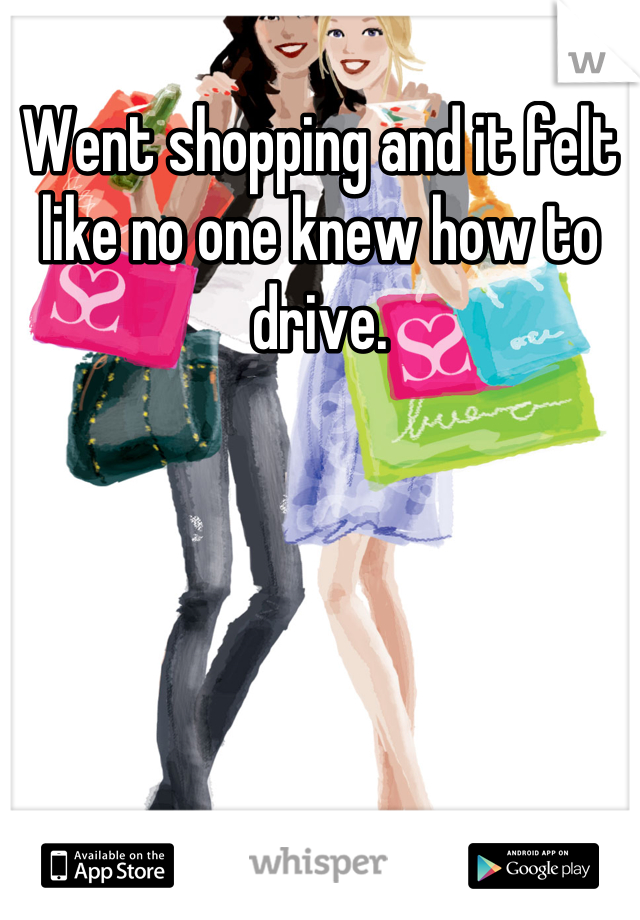 Went shopping and it felt like no one knew how to drive.