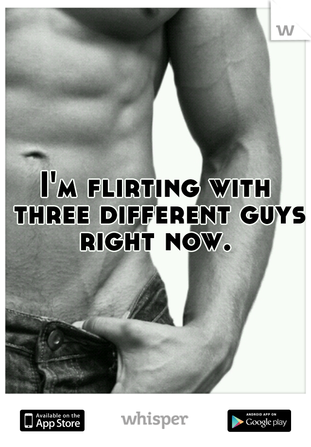 I'm flirting with three different guys right now.