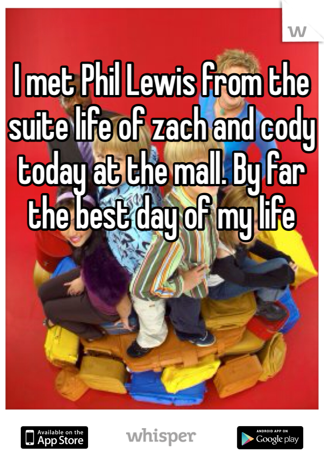 I met Phil Lewis from the suite life of zach and cody today at the mall. By far the best day of my life