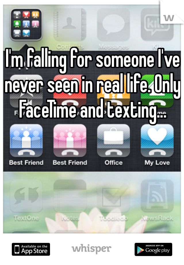I'm falling for someone I've never seen in real life. Only FaceTime and texting...