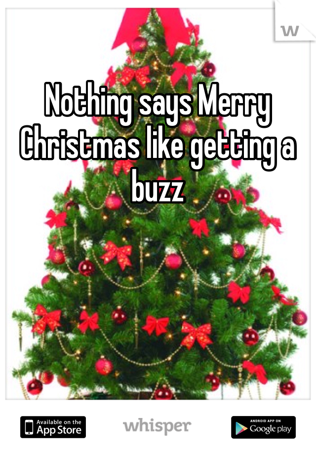 Nothing says Merry Christmas like getting a buzz