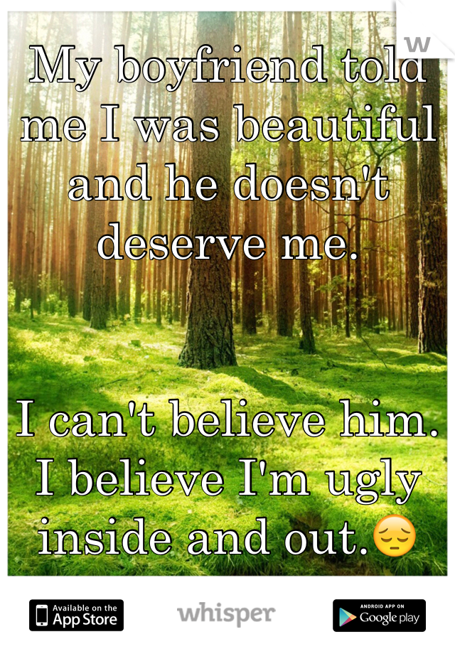 My boyfriend told me I was beautiful and he doesn't deserve me.    I can't believe him. I believe I'm ugly inside and out.😔