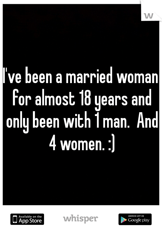 I've been a married woman for almost 18 years and only been with 1 man.  And 4 women. :)