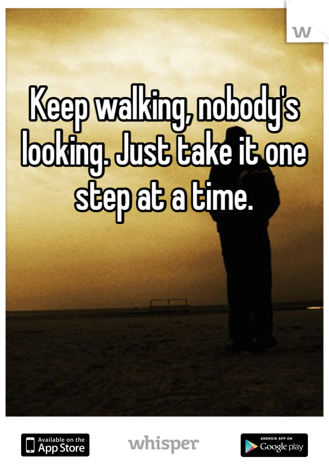 Keep walking, nobody's looking. Just take it one step at a time.