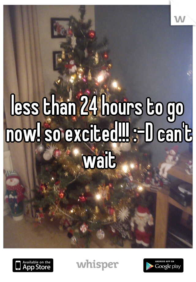 less than 24 hours to go now! so excited!!! :-D can't wait