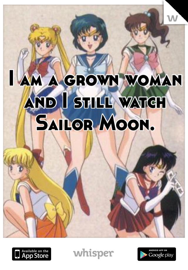 I am a grown woman and I still watch Sailor Moon.