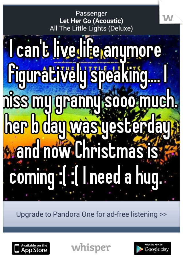 I can't live life anymore figuratively speaking.... I miss my granny sooo much. her b day was yesterday and now Christmas is coming :( :( I need a hug.