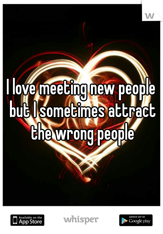 I love meeting new people but I sometimes attract the wrong people