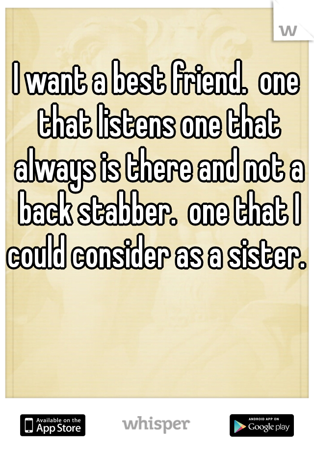 I want a best friend.  one that listens one that always is there and not a back stabber.  one that I could consider as a sister.