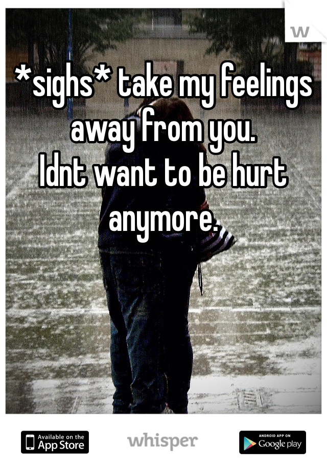 *sighs* take my feelings away from you.  Idnt want to be hurt anymore.