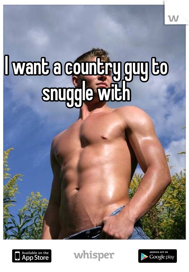I want a country guy to snuggle with