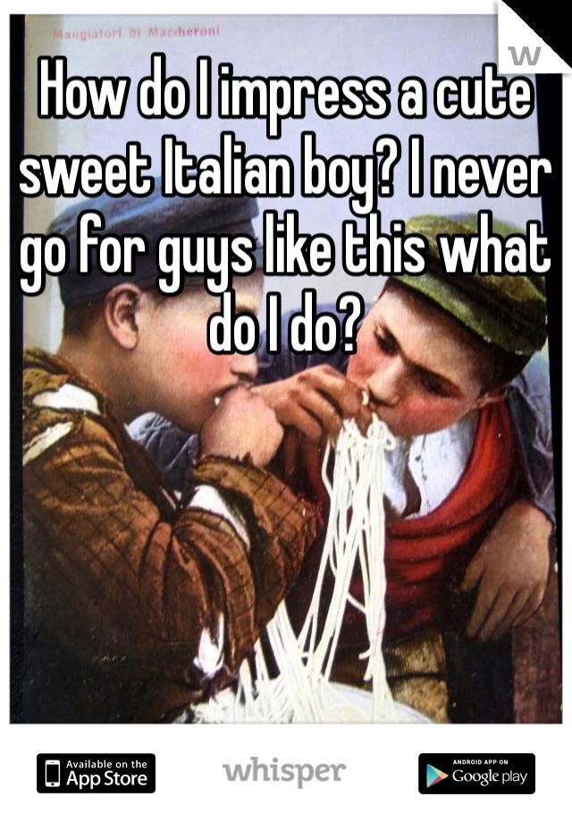 How do I impress a cute sweet Italian boy? I never go for guys like this what do I do?