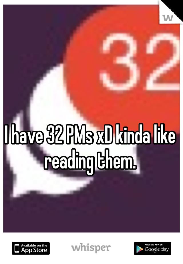 I have 32 PMs xD kinda like reading them.