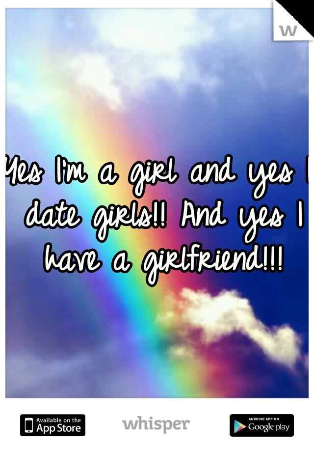 Yes I'm a girl and yes I date girls!! And yes I have a girlfriend!!!