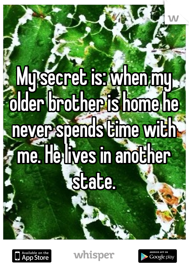 My secret is: when my older brother is home he never spends time with me. He lives in another state.