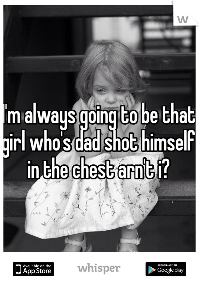 I'm always going to be that girl who's dad shot himself in the chest arn't i?
